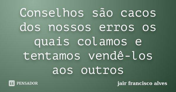 Conselhos são cacos dos nossos erros os quais colamos e tentamos vendê-los aos outros... Frase de Jair Francisco Alves.