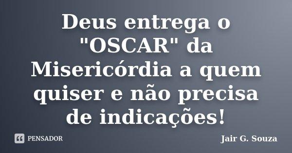 """Deus entrega o """"OSCAR"""" da Misericórdia a quem quiser e não precisa de indicações!... Frase de Jair G. Souza."""