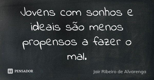 Jovens com sonhos e ideais são menos propensos a fazer o mal.... Frase de Jair Ribeiro de Alvarenga.