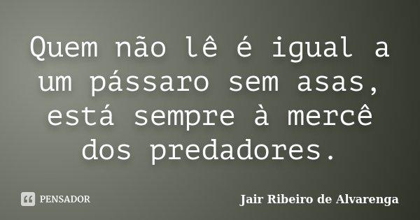 Quem não lê é igual a um pássaro sem asas, está sempre à mercê dos predadores.... Frase de Jair Ribeiro de Alvarenga.