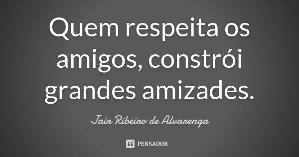Quem respeita os amigos, constrói grandes amizades.... Frase de Jair Ribeiro de Alvarenga.