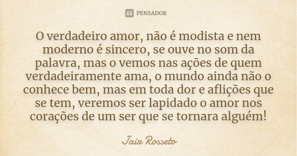 O verdadeiro amor, não é modista e nem moderno é sincero, se ouve no som da palavra, mas o vemos nas ações de quem verdadeiramente ama, o mundo ainda não o conh... Frase de Jair Rosseto.