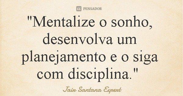 """""""Mentalize o sonho, desenvolva um planejamento e o siga com disciplina.""""... Frase de Jair Santana Expert."""