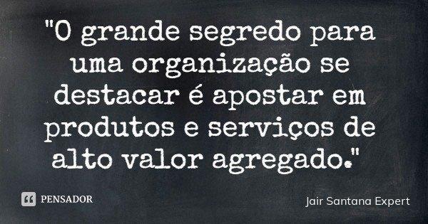 """""""O grande segredo para uma organização se destacar é apostar em produtos e serviços de alto valor agregado.""""... Frase de Jair Santana Expert."""