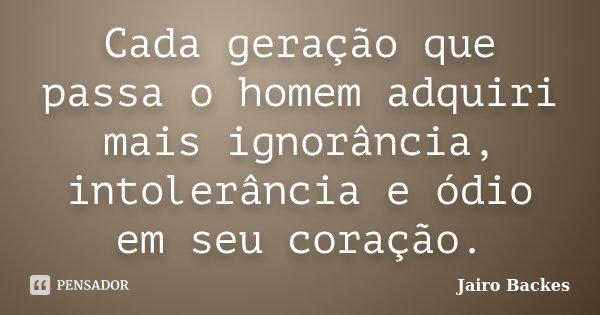 Cada geração que passa o homem adquiri mais ignorância, intolerância e ódio em seu coração.... Frase de Jairo Backes.