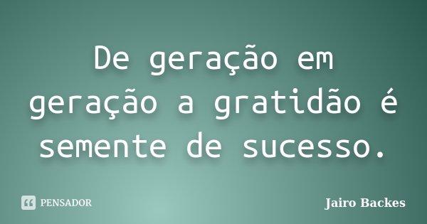 De geração em geração a gratidão é semente de sucesso.... Frase de Jairo Backes.