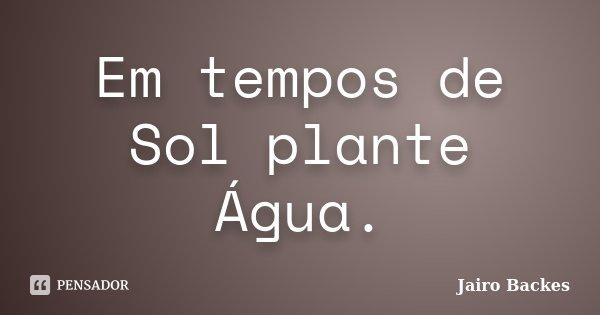 Em tempos de Sol plante Água.... Frase de Jairo Backes.