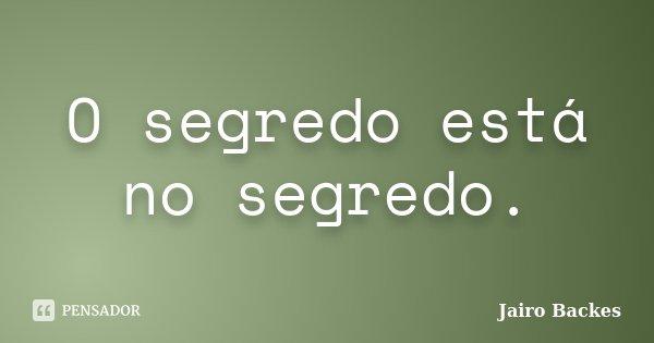 O segredo está no segredo.... Frase de Jairo Backes.
