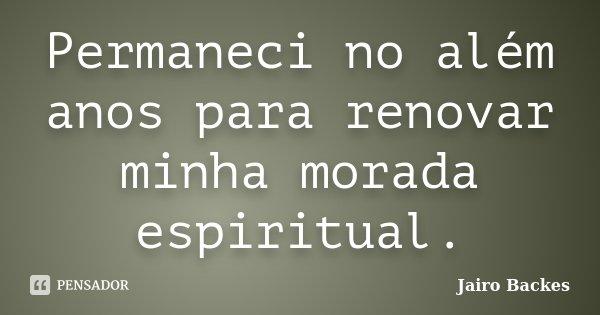 Permaneci no além anos para renovar minha morada espiritual.... Frase de Jairo Backes.