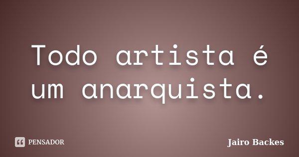 Todo artista é um anarquista.... Frase de Jairo Backes.