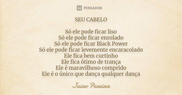 SEU CABELO Só ele pode ficar liso Só ele pode ficar enrolado Só ele pode ficar Black Power Só ele pode ficar levemente encaracolado Ele fica bem curtinho Ele f... Frase de Jairo Pereira.