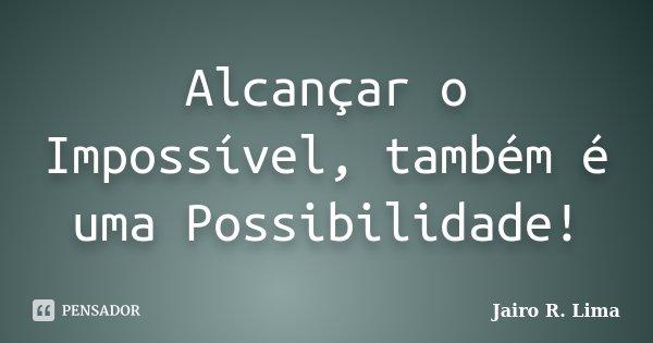 Alcançar o Impossível, também é uma Possibilidade!... Frase de Jairo R. Lima.