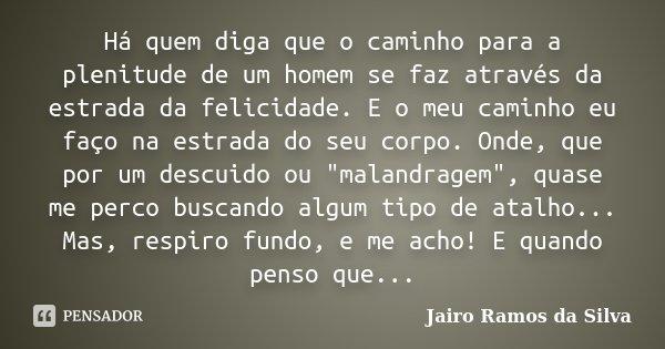 Há quem diga que o caminho para a plenitude de um homem se faz através da estrada da felicidade. E o meu caminho eu faço na estrada do seu corpo. Onde, que por ... Frase de Jairo Ramos da Silva.