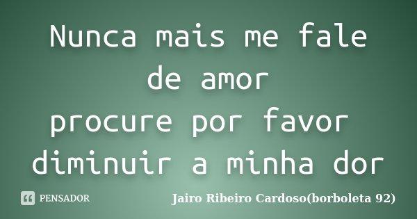 Nunca mais me fale de amor procure por favor diminuir a minha dor... Frase de Jairo Ribeiro Cardoso(borboleta 92).