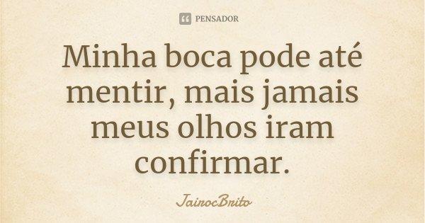 Minha boca pode até mentir, mais jamais meus olhos iram confirmar.... Frase de JairocBrito.
