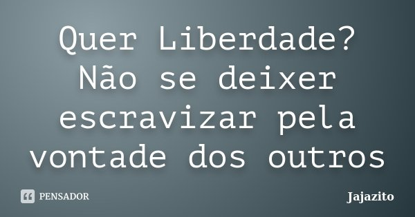 Quer Liberdade? Não se deixer escravizar pela vontade dos outros... Frase de Jajazito.