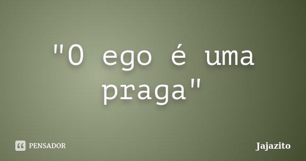 """""""O ego é uma praga""""... Frase de Jajazito."""