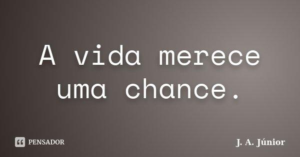 A vida merece uma chance.... Frase de J. A. Júnior.