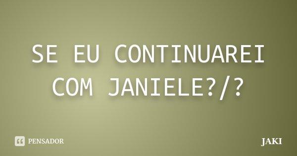 SE EU CONTINUAREI COM JANIELE?/?... Frase de JAKI.