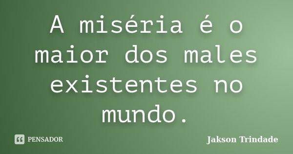 A miséria é o maior dos males existentes no mundo.... Frase de Jakson Trindade.
