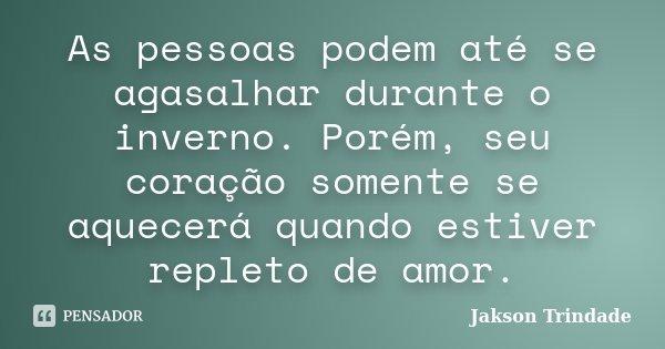 As pessoas podem até se agasalhar durante o inverno. Porém, seu coração somente se aquecerá quando estiver repleto de amor.... Frase de Jakson Trindade.