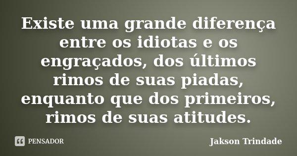 Existe uma grande diferença entre os idiotas e os engraçados, dos últimos rimos de suas piadas, enquanto que dos primeiros, rimos de suas atitudes.... Frase de Jakson Trindade.