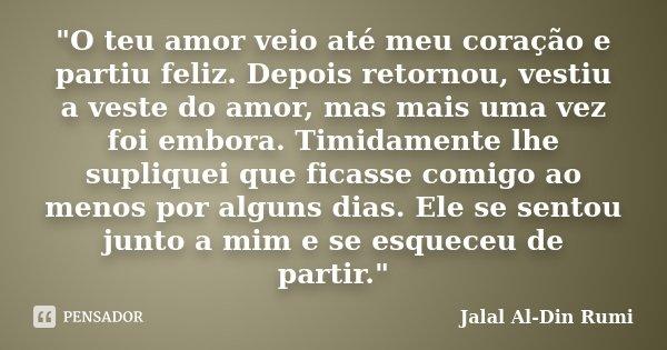 """""""O teu amor veio até meu coração e partiu feliz. Depois retornou, vestiu a veste do amor, mas mais uma vez foi embora. Timidamente lhe supliquei que ficass... Frase de Jalal Al-Din Rumi."""