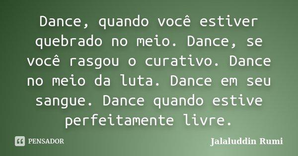 Dance, quando você estiver quebrado no meio. Dance, se você rasgou o curativo. Dance no meio da luta. Dance em seu sangue. Dance quando estive perfeitamente liv... Frase de Jalaluddin Rumi.