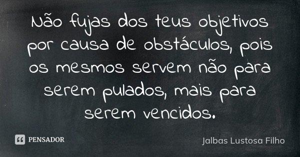 Não fujas dos teus objetivos por causa de obstáculos, pois os mesmos servem não para serem pulados, mais para serem vencidos.... Frase de Jalbas Lustosa Filho.