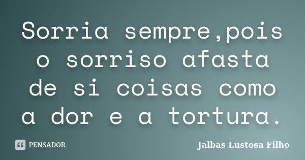 Sorria sempre,pois o sorriso afasta de si coisas como a dor e a tortura.... Frase de Jalbas Lustosa Filho.
