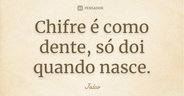 Chifre é como dente, só doi quando nasce.... Frase de Jalco.