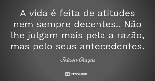 A vida é feita de atitudes nem sempre decentes.. Não lhe julgam mais pela a razão, mas pelo seus antecedentes.... Frase de Jalison Chagas.