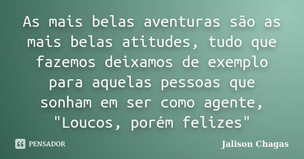 """As mais belas aventuras são as mais belas atitudes, tudo que fazemos deixamos de exemplo para aquelas pessoas que sonham em ser como agente, """"Loucos, porém... Frase de Jalison Chagas."""