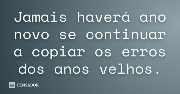 Jamais haverá ano novo se continuar a copiar os erros dos anos velhos.... Frase de desconhecido.