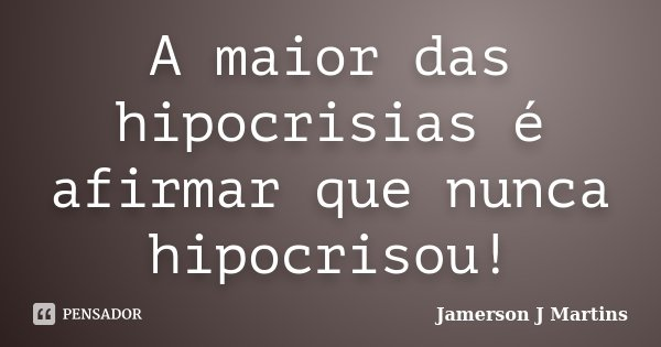 A maior das hipocrisias é afirmar que nunca hipocrisou!... Frase de Jamerson J Martins.