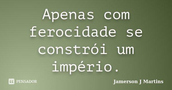 Apenas com ferocidade se constrói um império.... Frase de Jamerson J Martins.
