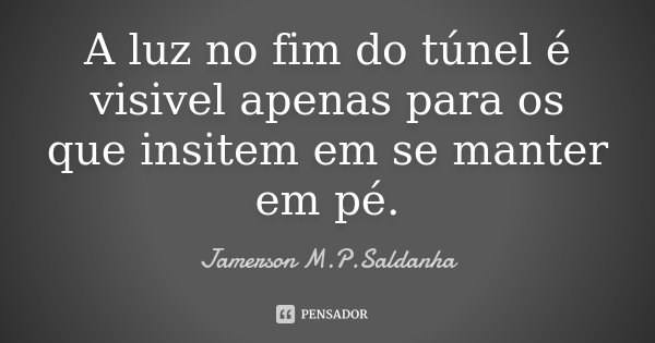 A luz no fim do túnel é visivel apenas para os que insitem em se manter em pé.... Frase de Jamerson M.P.Saldanha.