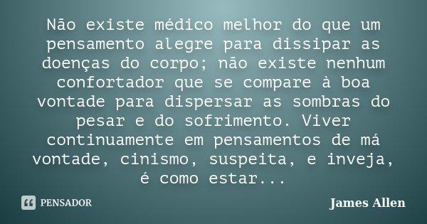 Não existe médico melhor do que um pensamento alegre para dissipar as doenças do corpo; não existe nenhum confortador que se compare à boa vontade para dispersa... Frase de James Allen.