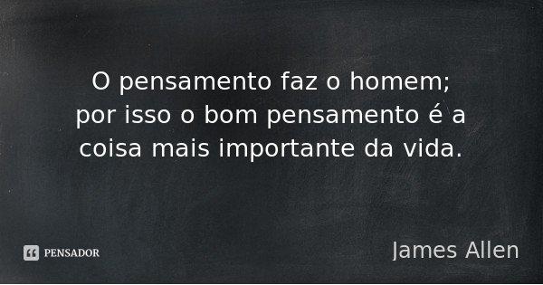 O pensamento faz o homem; por isso o bom pensamento é a coisa mais importante da vida.... Frase de James Allen.
