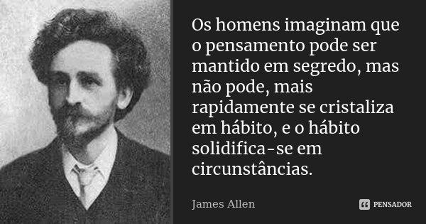 Os homens imaginam que o pensamento pode ser mantido em segredo, mas não pode, mais rapidamente se cristaliza em hábito, e o hábito solidifica-se em circunstânc... Frase de James Allen.