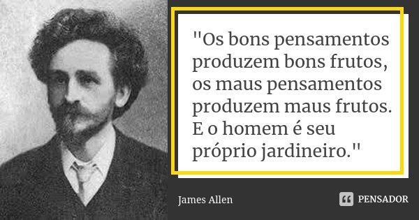 """""""Os bons pensamentos produzem bons frutos, os maus pensamentos produzem maus frutos. E o homem é seu próprio jardineiro.""""... Frase de (James Allen)."""