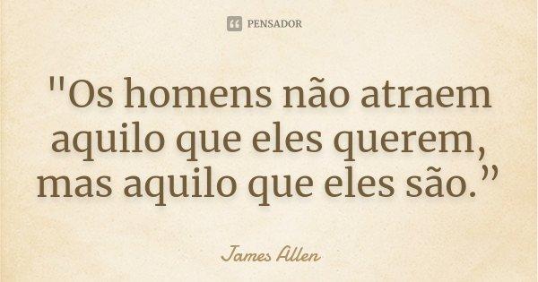 """""""Os homens não atraem aquilo que eles querem, mas aquilo que eles são.""""... Frase de James Allen."""