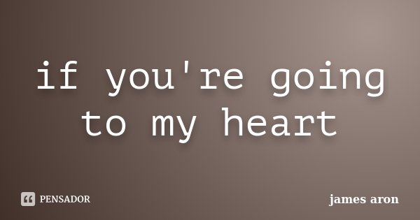 if you're going to my heart... Frase de james aron.