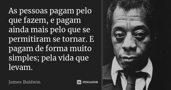 As pessoas pagam pelo que fazem, e pagam ainda mais pelo que se permitiram se tornar. E pagam de forma muito simples; pela vida que levam.... Frase de James Baldwin.