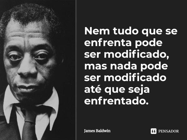 Nem tudo que se enfrenta pode ser modificado, mas nada pode ser modificado até que seja enfrentado.... Frase de James Baldwin.