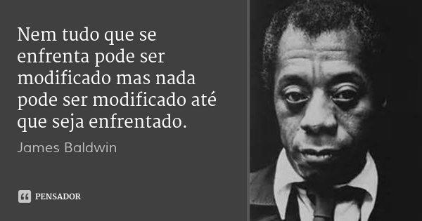 Nem tudo que se enfrenta pode ser modificado mas nada pode ser modificado até que seja enfrentado.... Frase de James Baldwin.