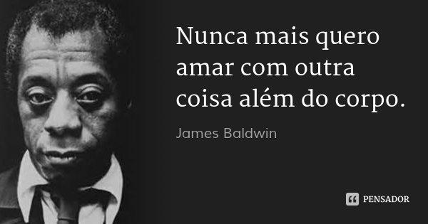 Nunca mais quero amar com outra coisa além do corpo.... Frase de James Baldwin.