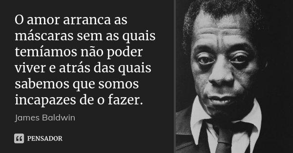 O amor arranca as máscaras sem as quais temíamos não poder viver e atrás das quais sabemos que somos incapazes de o fazer.... Frase de James Baldwin.