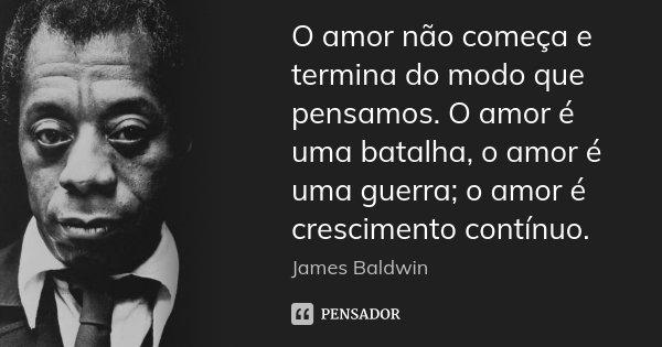 O amor não começa e termina do modo que pensamos. O amor é uma batalha, o amor é uma guerra; o amor é crescimento contínuo.... Frase de James Baldwin.