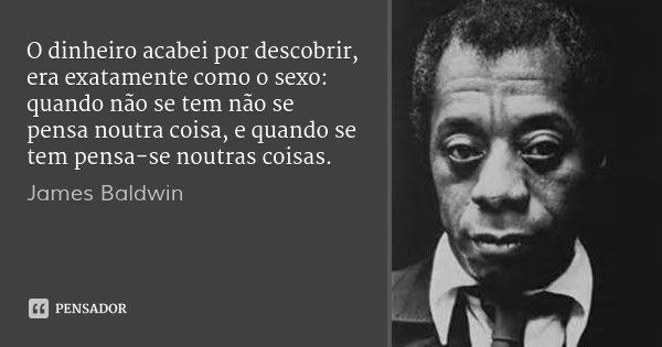 O dinheiro acabei por descobrir, era exatamente como o sexo: quando não se tem não se pensa noutra coisa, e quando se tem pensa-se noutras coisas.... Frase de James Baldwin.